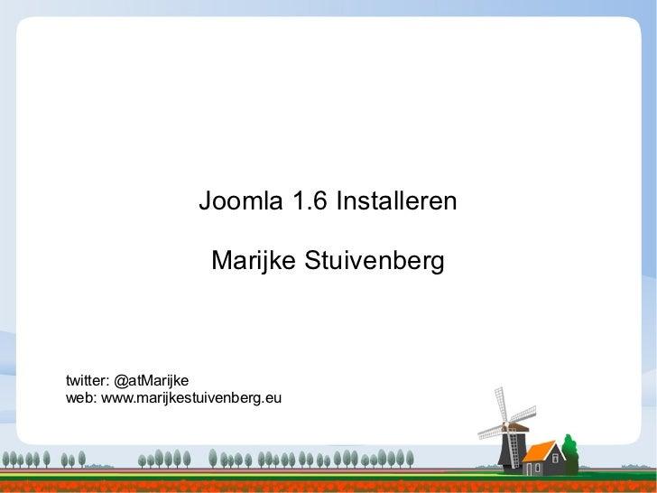 Joomla 1.6 Installeren Marijke Stuivenberg twitter: @atMarijke web: www.marijkestuivenberg.eu