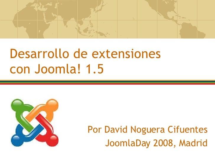 Por David Noguera Cifuentes JoomlaDay 2008, Madrid Desarrollo de extensiones con Joomla! 1.5