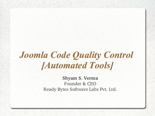 Joomla Code Quality Control  [Automated Tools]  Shyam S. Verma  Founder & CEO  Ready Bytes Software Labs Pvt. Ltd.