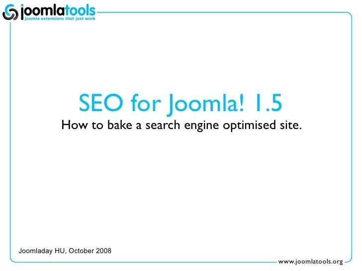 SEO for Joomla! 1.5            How to bake a search engine optimised site.     Joomladay HU, October 2008                 ...