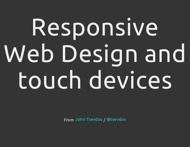 ResponsiveWeb Design andtouch devicesFrom /John Tsevdos @tsevdos