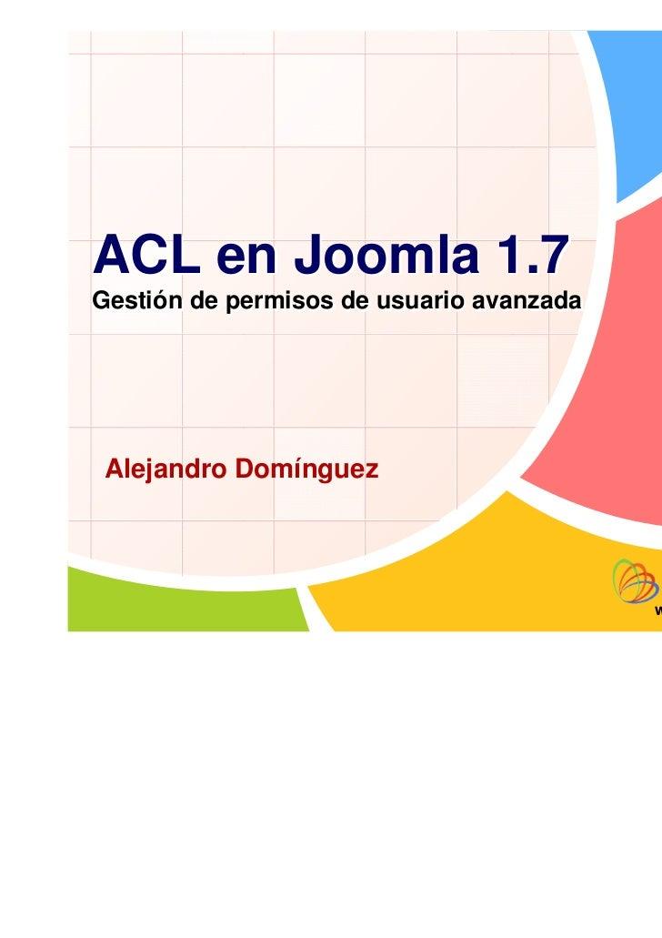 ACL en Joomla 1.7Gestión de permisos de usuario avanzada Alejandro Domínguez                                          www....