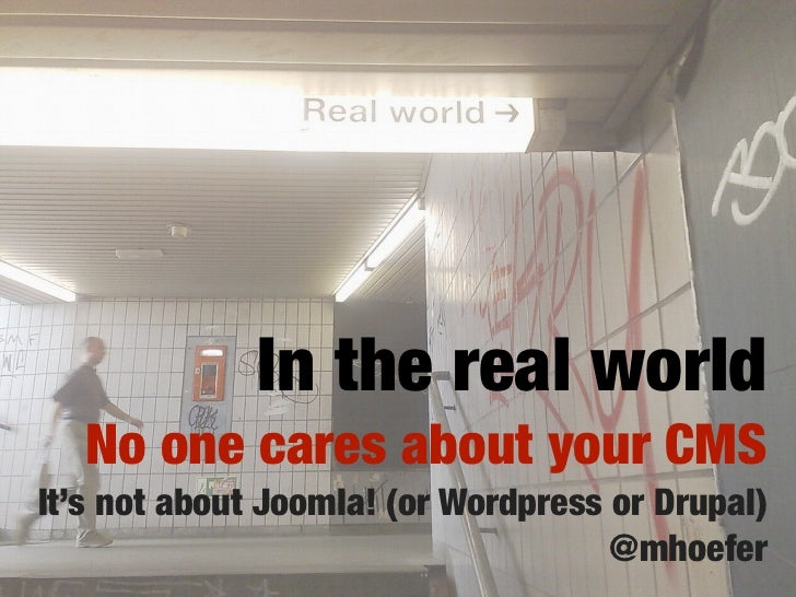 In the real world   No one cares about your CMSIt's not about Joomla! (or Wordpress or Drupal)                            ...