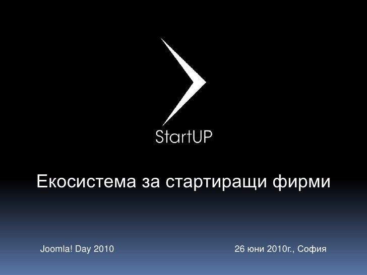 Екосистема за стартиращи фирми<br />Joomla! Day 2010<br />26 юни 2010г., София<br />