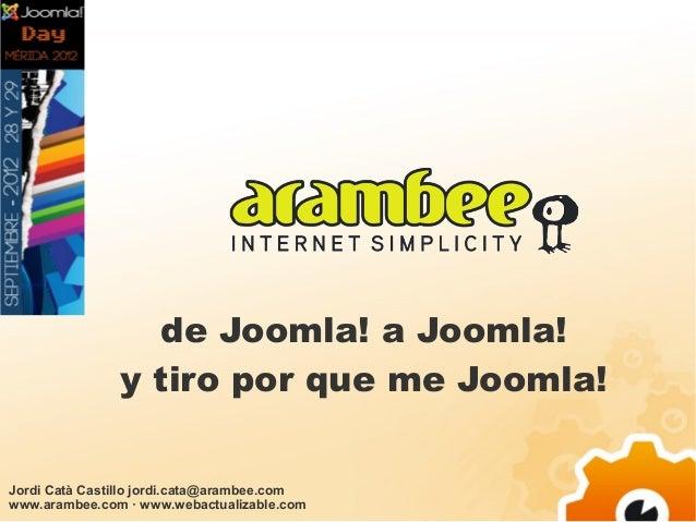de Joomla! a Joomla!               y tiro por que me Joomla!Jordi Catà Castillo jordi.cata@arambee.comwww.arambee.com · ww...