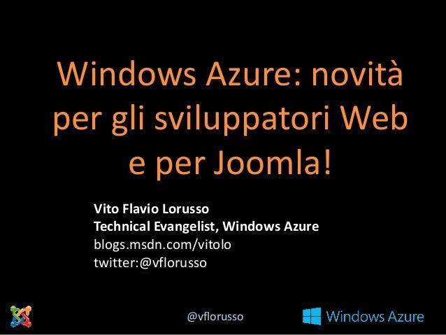 Windows Azure: novità per gli sviluppatori Web e per Joomla! Vito Flavio Lorusso Technical Evangelist, Windows Azure blogs...