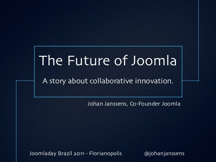 The Future of Joomla     A story about collaborative innovation.                       Johan Janssens, Co-Founder JoomlaJo...
