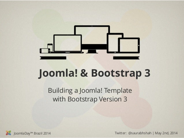 JoomlaDay™ Brazil 2014 Twitter: @saurabhshah | May 2nd, 2014 Joomla! & Bootstrap 3 Building a Joomla! Template with Bootst...