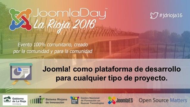 JoomlaDay™ La Rioja 2016 Joomla! como plataforma de desarrollo para cualquier tipo de proyecto.