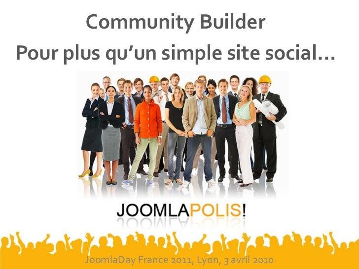Community BuilderPour plus qu'un simple site social…       JoomlaDay France 2011, Lyon, 3 avril 2010
