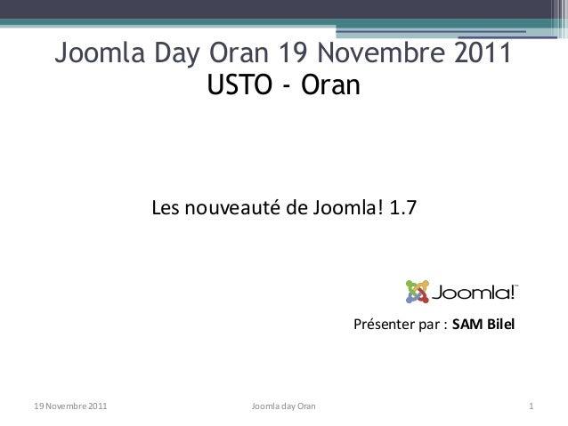 Joomla Day Oran 19 Novembre 2011               USTO - Oran                   Les nouveauté de Joomla! 1.7                 ...