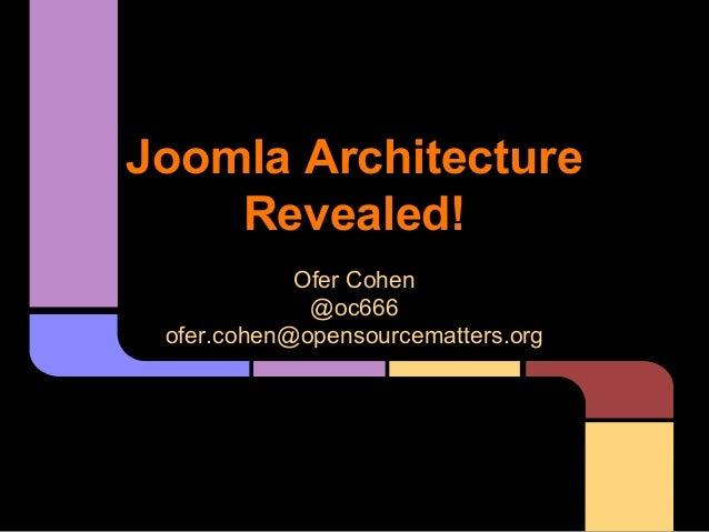 Joomla Architecture Revealed! Ofer Cohen @oc666 ofer.cohen@opensourcematters.org