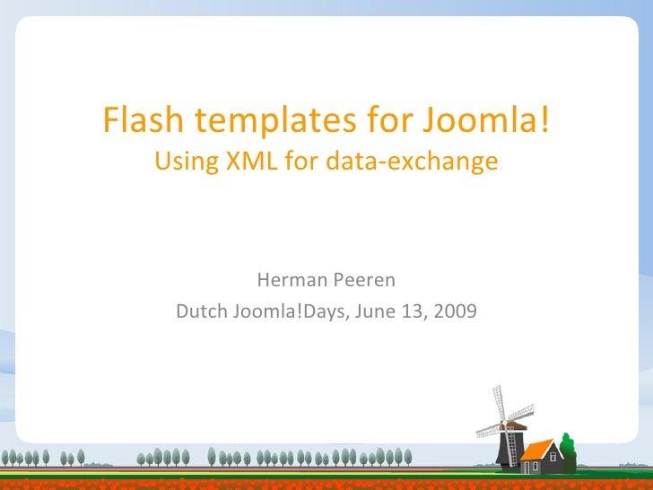 Flash templates for Joomla! Using XML for data-exchange Herman Peeren Dutch Joomla!Days, June 13, 2009