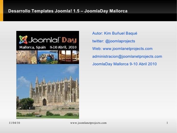 Desarrollo Templates Joomla! 1.5 – JoomlaDay Mallorca <ul>Autor: Kim Buñuel Baqué twitter: @joomlaprojects Web:  www.jooml...