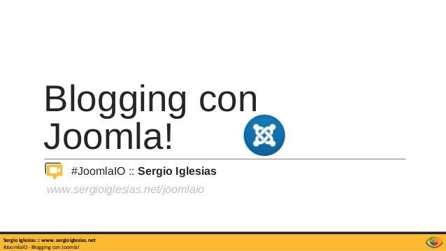Blogging con Joomla! #JoomlaIO :: Sergio Iglesias www.sergioiglesias.net/joomlaio Sergio Iglesias :: www.sergioiglesias.ne...