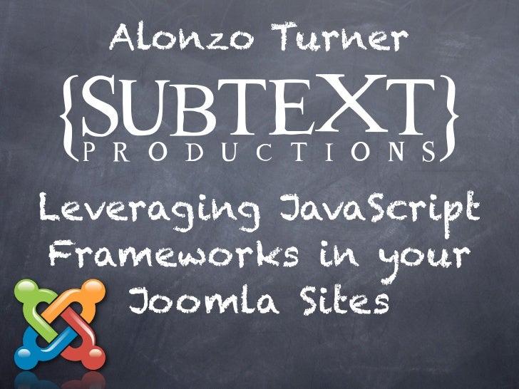 Alonzo TurnerLeveraging JavaScriptFrameworks in your    Joomla Sites