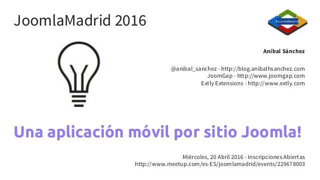 Una aplicación móvil por sitio Joomla! Aníbal Sánchez @anibal_sanchez - http://blog.anibalhsanchez.com JoomGap - http://ww...