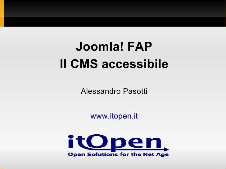 <ul><li>Joomla! FAP </li></ul><ul><li>Il CMS accessibile </li></ul><ul><li>Alessandro Pasotti </li></ul><ul><li>www.itopen...