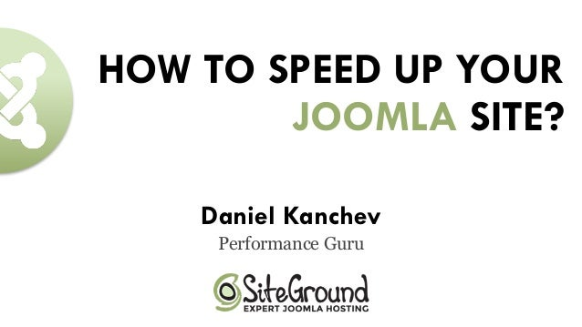 HOW TO SPEED UP YOUR JOOMLA SITE? Daniel Kanchev