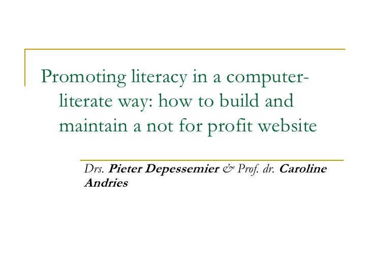 Promoting literacy in a computer-   literate way: how to build and   maintain a not for profit website       Drs. Pieter D...