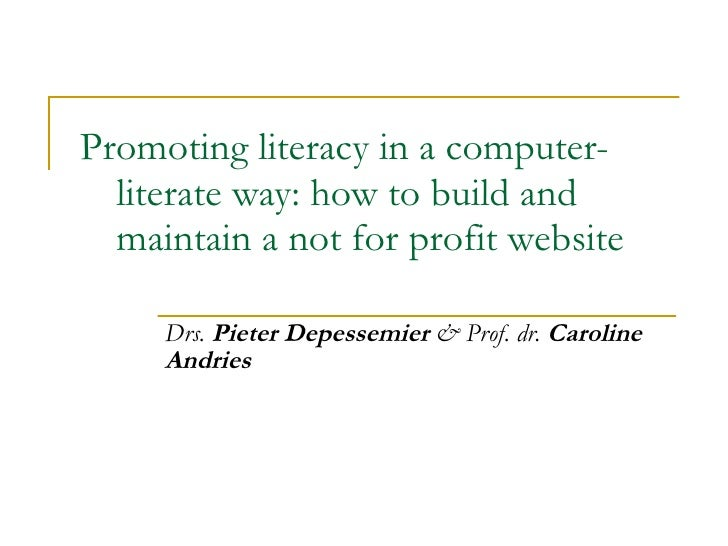 Promoting literacy in a computer-literate way: how to build and maintain a not for profit website Drs.  Pieter Depessemier...