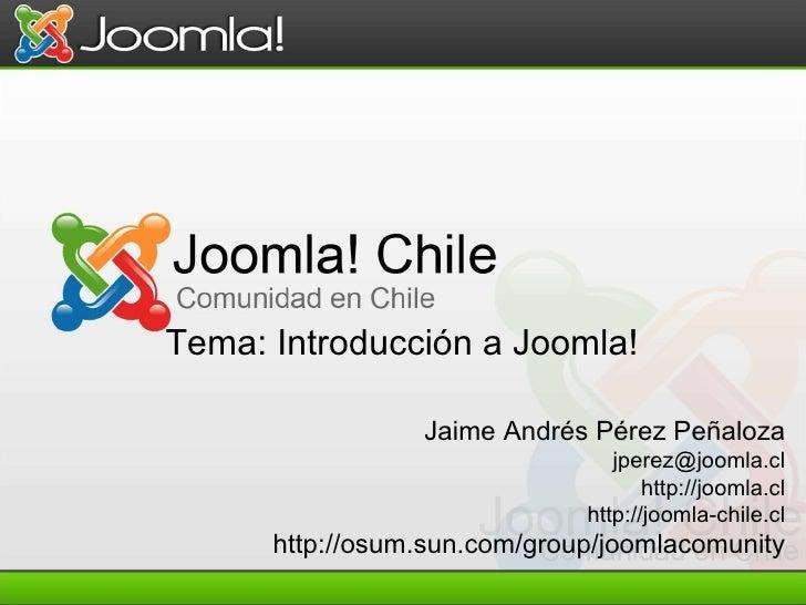 Jaime Andrés Pérez Peñaloza [email_address] http://joomla.cl http://joomla-chile.cl http://osum.sun.com/group/joomlacomuni...