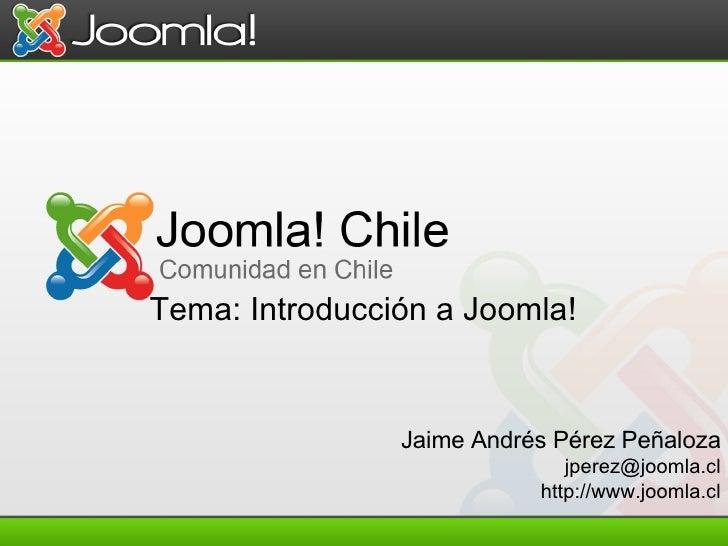 Jaime Andrés Pérez Peñaloza [email_address] http://www.joomla.cl Tema: Introducción a Joomla!