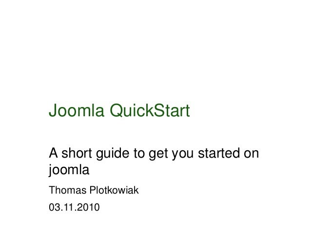 Joomla QuickStart A short guide to get you started on joomla Thomas Plotkowiak 03.11.2010