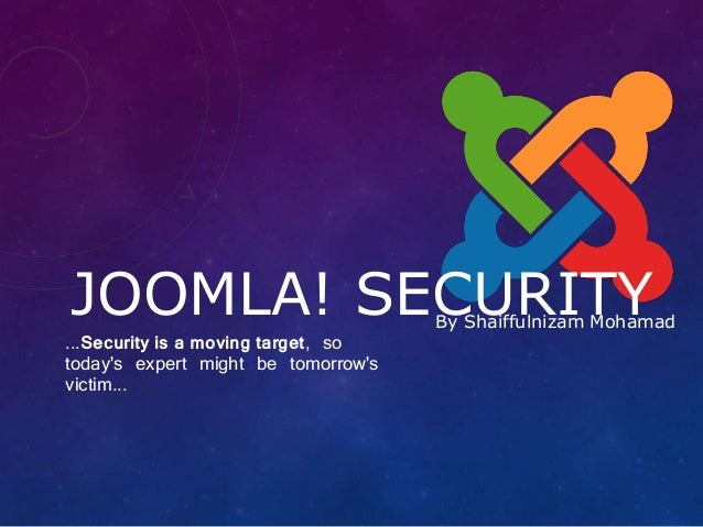 By Shaiffulnizam Mohamad JOOMLA! SECURITY ...Security is a moving target, so today's expert might be tomorrow's victim...