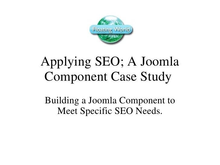 Applying SEO; A Joomla Component Case Study  Building a Joomla Component to Meet Specific SEO Needs.