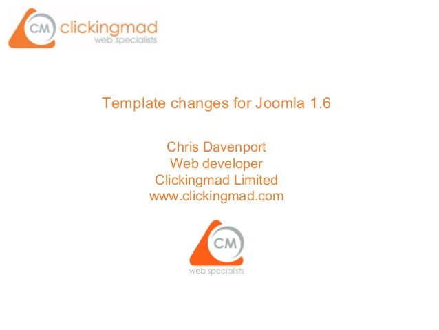 Template changes for Joomla 1.6 Chris Davenport Web developer Clickingmad Limited www.clickingmad.com