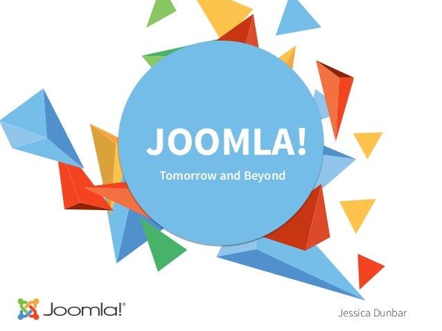 JOOMLA! Tomorrow and Beyond Jessica Dunbar