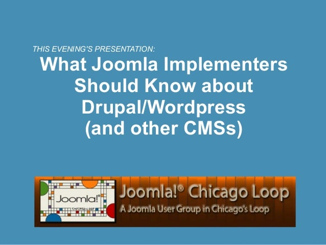 THIS EVENINGS PRESENTATION: What Joomla Implementers   Should Know about    Drupal/Wordpress     (and other CMSs)