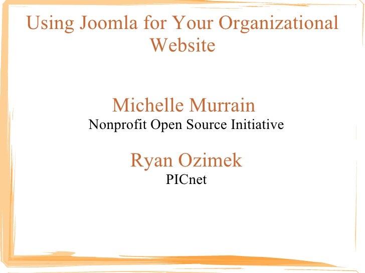 Using Joomla for Your Organizational Website <ul><ul><li>Michelle Murrain  </li></ul></ul><ul><ul><li>Nonprofit Open Sourc...