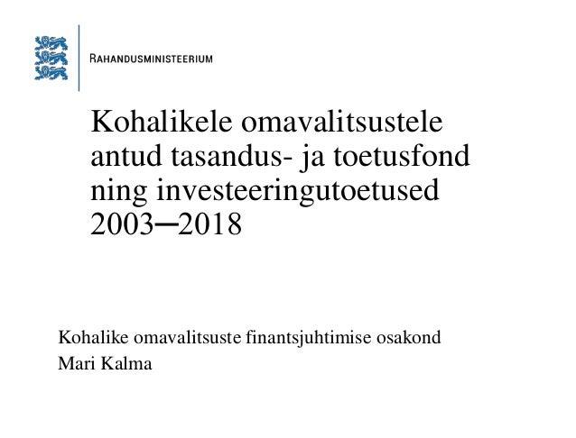 Kohalikele omavalitsustele antud tasandus- ja toetusfond ning investeeringutoetused 2003─2018 Kohalike omavalitsuste finan...