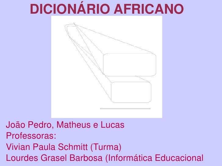 DICIONÁRIO AFRICANO     João Pedro, Matheus e Lucas Professoras: Vivian Paula Schmitt (Turma) Lourdes Grasel Barbosa (I...