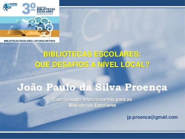 BIBLIOTECAS ESCOLARES: QUE DESAFIOS A NÍVEL LOCAL? João Paulo da Silva Proença Coordenador Interconcelhio para as Bibliote...