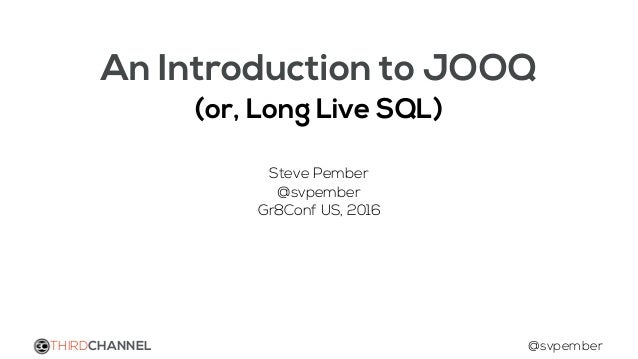 An Introduction to JOOQ (or, Long Live SQL) Steve Pember @svpember Gr8Conf US, 2016 THIRDCHANNEL @svpember
