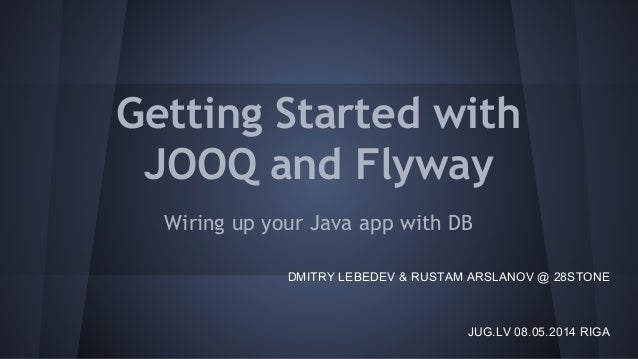 Getting Started with JOOQ and Flyway Wiring up your Java app with DB JUG.LV 08.05.2014 RIGA DMITRY LEBEDEV & RUSTAM ARSLAN...
