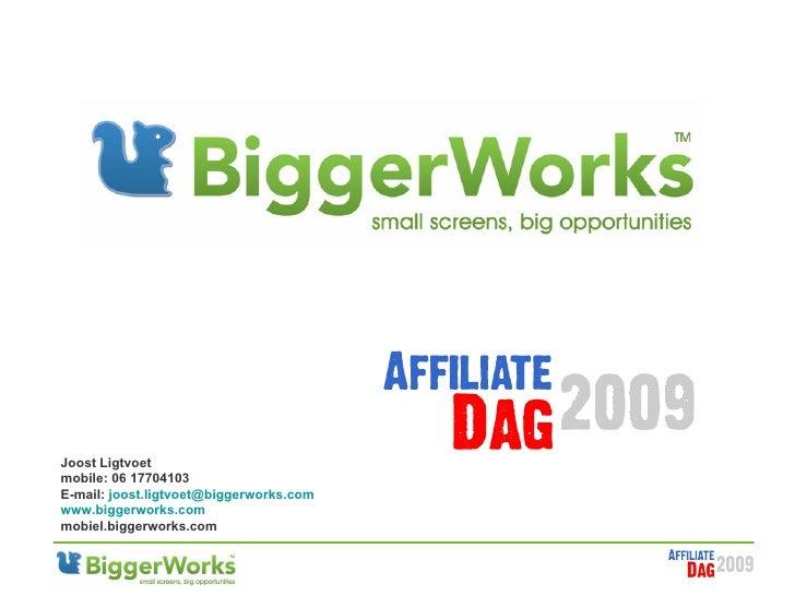 Joost Ligtvoet mobile: 06 17704103 E-mail:  [email_address] www .biggerworks.com m obiel.biggerworks.com