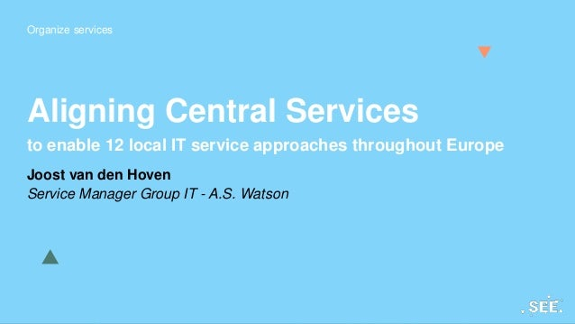 Organize services Aligning Central Services to enable 12 local IT service approaches throughout Europe Joost van den Hoven...