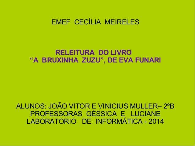 """EMEF CECÍLIA MEIRELES RELEITURA DO LIVRO """"A BRUXINHA ZUZU"""", DE EVA FUNARI ALUNOS: JOÃO VITOR E VINICIUS MULLER– 2ºB PROFES..."""