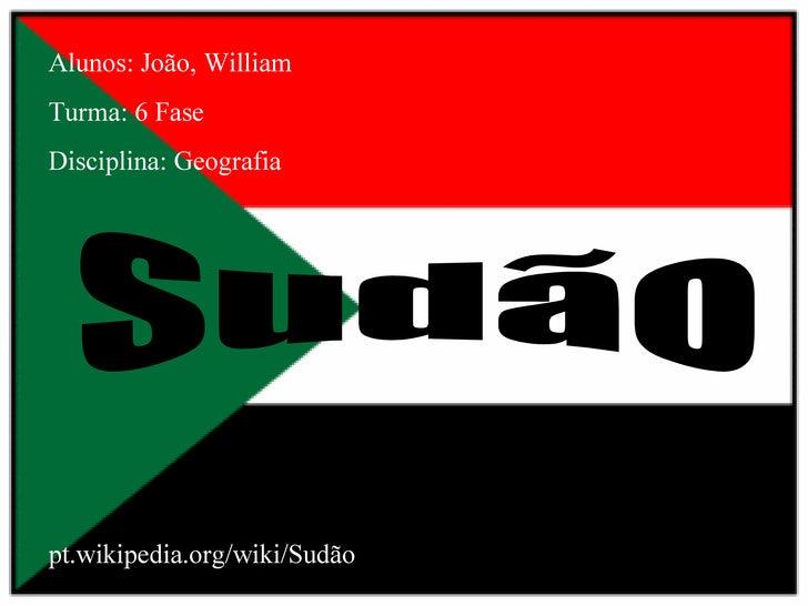 Alunos: João, William Turma: 6 Fase Disciplina: Geografia Sudão pt.wikipedia.org/wiki/Sudão