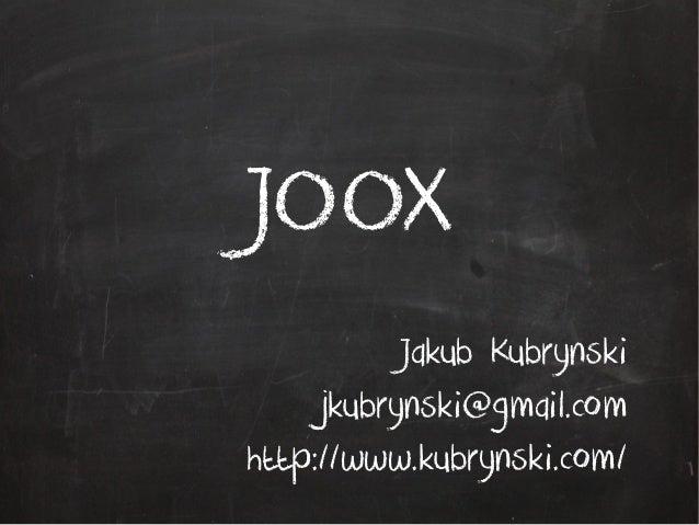 JOOX Jakub Kubrynski jkubrynski@gmail.com http://www.kubrynski.com/