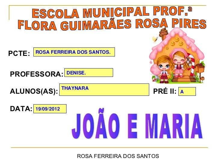 PCTE:   ROSA FERREIRA DOS SANTOS.PROFESSORA:           DENISE.                     THAYNARAALUNOS(AS):                    ...