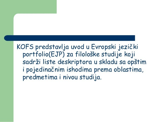 KOFS predstavlja uvod u Evropski jezički portfolio(EJP) za filološke studije koji sadrži liste deskriptora u skladu sa opš...