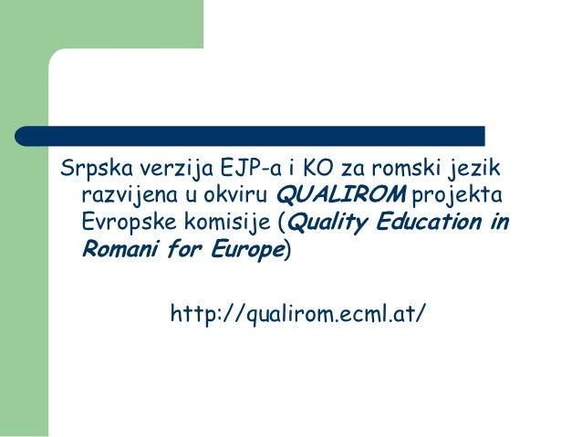 Srpska verzija EJP-a i KO za romski jezik  razvijena u okviru QUALIROM projekta  Evropske komisije (Quality Education in  ...