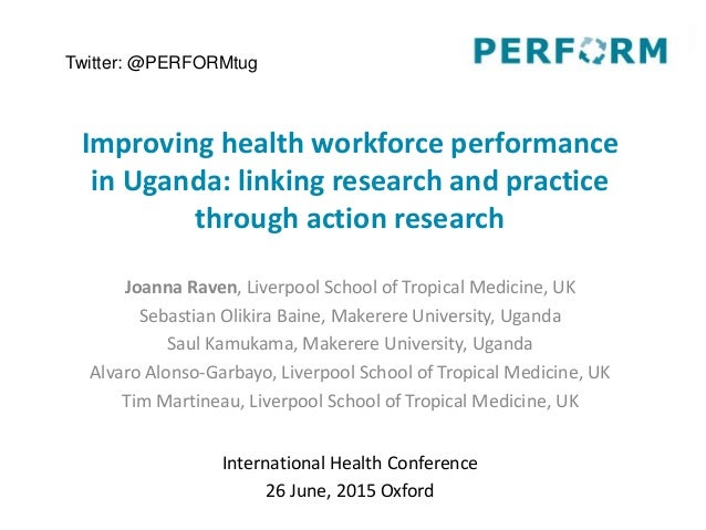 Improving health workforce performance in Uganda: linking research and practice through action research Joanna Raven, Live...