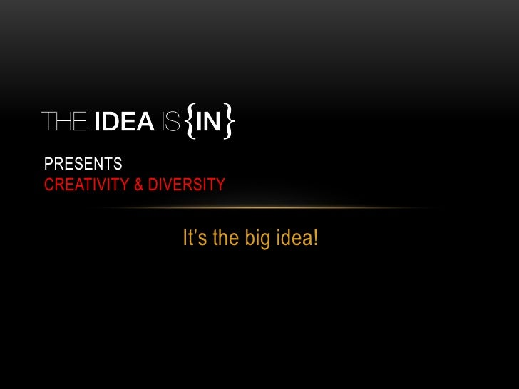 PRESENTSCREATIVITY & DIVERSITY                It's the big idea!