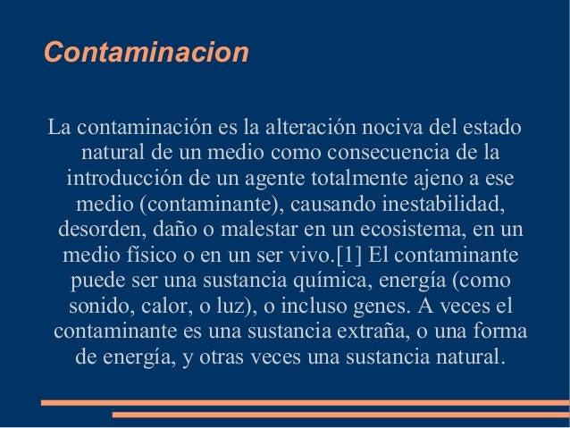 ContaminacionLa contaminación es la alteración nociva del estado    natural de un medio como consecuencia de la  introducc...